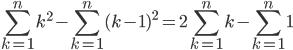 \displaystyle\sum_{k=1}^{n}k^2-\sum_{k=1}^{n}(k-1)^2=2 \sum_{k=1}^{n}k-\sum_{k=1}^{n}1