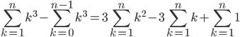\displaystyle\sum_{k=1}^{n}k^3-\sum_{k=0}^{n-1}k^3=3 \sum_{k=1}^{n}k^2-3 \sum_{k=1}^{n}k+\sum_{k=1}^{n}1