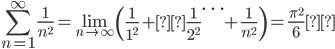 \displaystyle\sum_{n=1}^\infty \frac{1}{n^2}=\lim_{n\rightarrow\infty}\left( \frac{1}{1^2} +\frac{1}{2^2} \cdots + \frac{1}{n^2} \right) = \frac{\pi^2}{6}