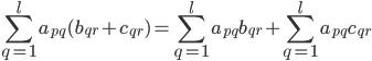 \displaystyle\sum_{q=1}^l a_{pq}(b_{qr}+c_{qr})=\displaystyle\sum_{q=1}^l a_{pq}b_{qr}+\displaystyle\sum_{q=1}^l a_{pq}c_{qr}