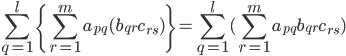 \displaystyle\sum_{q=1}^l\{\displaystyle\sum_{r=1}^m a_{pq}(b_{qr}c_{rs})\}=\displaystyle\sum_{q=1}^l(\displaystyle\sum_{r=1}^m a_{pq}b_{qr}c_{rs})