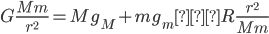 \displaystyle{  G\frac{Mm}{r^2} = Mg_M + mg_m − R\frac{r^ 2}{Mm} }