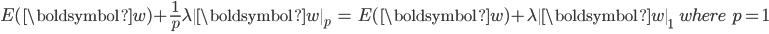 \displaystyle{ \begin{eqnarray} E(\boldsymbol{w}) + \frac{1}{p} \lambda \|\boldsymbol{w}\|_p &=& E(\boldsymbol{w}) + \lambda \|\boldsymbol{w}\|_1 \ \ \ where \ \ p = 1 \nonumber \\ \end{eqnarray} }