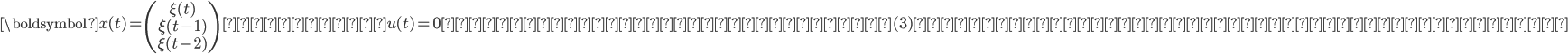 \displaystyle{ \boldsymbol{x}(t) = \begin{pmatrix}\xi(t)\\\xi(t-1)\\\xi(t-2)\end{pmatrix} \ とおき、u(t) = 0とすれば、以下の様に式(3)を行列で表現することができます。\\ }