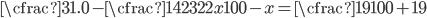 \displaystyle{ \cfrac{31.0-\cfrac{142}{322}x}{100-x}=\cfrac{19}{100+19} }