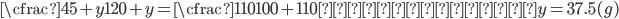 \displaystyle{ \cfrac{45+y}{120+y}=\cfrac{110}{100+110}     y=37.5(g) }