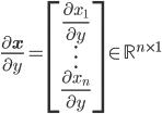 \displaystyle{ \frac{\partial \mathbf{x}}{\partial y} = \begin{bmatrix} \frac{\partial x_1}{\partial y} \\ \vdots \\ \frac{\partial x_n}{\partial y} \end{bmatrix} \in \mathbb{R}^{n \times 1} }