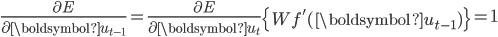 \displaystyle{ \frac{\partial E}{\partial \boldsymbol{u}_{t-1}} = \frac{\partial E}{\partial \boldsymbol{u}_{t}} \left\{  W f'(\boldsymbol{u}_{t-1}) \right\} = 1 }