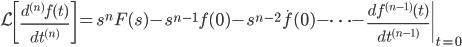 \displaystyle{ \mathcal{L}\left[ \frac{d^{(n)} f(t)}{d t^{(n)}}  \right] = s^{n} F(s) - s^{n-1} f(0) - s^{n-2} \dot{f} (0) - \cdots - \left.\frac{d f^{(n-1)}(t)}{d t^{(n-1)}} \right|_{t=0} \\ }