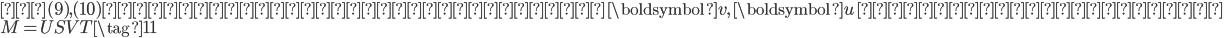 \displaystyle{ 式(9), (10)が成立する単位ベクトル \, \boldsymbol{v}, \, \boldsymbol{u} \,が存在するとき、 \\ M = USV^\mathrm{T} \tag{11} }
