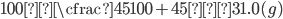 \displaystyle{ 100×\cfrac{45}{100+45}≒31.0(g) }