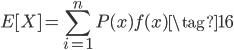 \displaystyle{ E[X] = \sum_{i=1}^{n} {P(x) f(x)} \tag{16} }