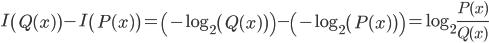 \displaystyle{ I\left( Q(x) \right) - I\left( P(x) \right) = \left( -\log_2{\left( Q(x) \right)} \right) -  \left( -\log_2{\left( P(x) \right)} \right)= \log_2{\frac{P(x)}{Q(x)}} }