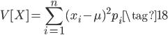 \displaystyle{ V[X] = \sum_{i=1}^{n} {(x_i - \mu)^2 p_i} \tag{18} }
