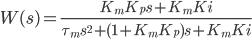 \displaystyle{ W(s)=\frac{K_m K_p s + K_m Ki}{\tau_m s^2 +(1+K_m K_p )s + K_m Ki}\\ }
