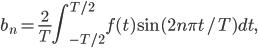 \displaystyle{ b_n=\frac{2}{T}\int_{-T/2}^{T/2}f(t)\sin(2n\pi t/T)dt, }