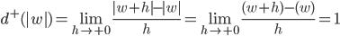 \displaystyle{ d^+(|w|) = \lim_{h \to +0} \frac{|w + h| - |w|}{h} =  \lim_{h \to +0} \frac{(w + h) - (w)}{h} = 1 }