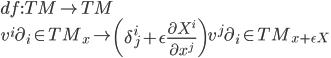 \displaystyle{ df:TM\rightarrow TM\\ v^i\partial_i \in TM_x \mapsto \left(\delta^i_j+\epsilon \frac{\partial X^i}{\partial x^j}\right)v^j  \partial_i \in TM_{x+\epsilon X} }