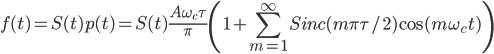 \displaystyle{ f(t)=S(t)p(t)=S(t)\frac{A\omega_c\tau}{\pi}\left(1+\sum_{m=1}^{\infty}Sinc(m\pi\tau/2)\cos(m\omega_ct)\right)}