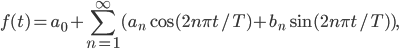 \displaystyle{ f(t)=a_0+\sum_{n=1}^\infty(a_n\cos(2n\pi t/T)+b_n\sin(2n\pi t/T)), }