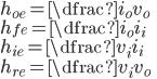 \displaystyle{ h_{oe}=\dfrac{i_o}{v_o} \\ h_{fe}=\dfrac{i_o}{i_i} \\ h_{ie}=\dfrac{v_i}{i_i} \\ h_{re}=\dfrac{v_i}{v_o} }