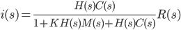 \displaystyle{ i(s)=\frac{H(s)C(s)}{1+KH(s)M(s)+H(s)C(s)}R(s)\\ }