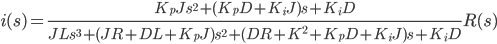 \displaystyle{ i(s)=\frac{K_p J s^2 + (K_p D +K_i J)s + K_i D}{J L s^3 + (JR+DL+K_p J)s^2 + (DR+K^2+K_pD+K_iJ)s +K_iD}R(s) }