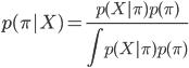 \displaystyle{ p(\pi|X) = \frac{p(X|\pi)p(\pi)}{\int p(X|\pi)p(\pi)} }