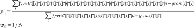 \displaystyle{ p_n = \frac{\sum_i \verb|翻訳文iと参照訳iで一致したn-gram数|}{\sum_i \verb|翻訳文i中の全n-gram数|} \\ w_n = 1/N }