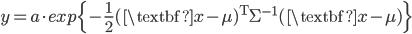 \displaystyle{ y = a \cdot exp\{-\frac{1}{2}(\textbf{x}-\mu)^{\mathrm{T}}\Sigma^{-1}(\textbf{x}-\mu)\} }