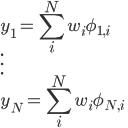 \displaystyle{ y_1 = \sum_i^N w_i \phi_{1, i}\\ \vdots\\ y_N = \sum_i^N w_i \phi_{N, i} }