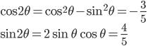 \displaystyle{ \cos 2\theta = \cos^2\theta - \sin^2\theta=-\frac{3}{5} \\ \sin 2\theta = 2\sin \theta \cos \theta = \frac{4}{5}}