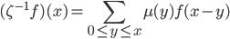 \displaystyle{(\zeta^{-1} f)(x)=\sum_{0 \leq y\leq x}\mu(y)f(x-y)}