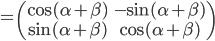\displaystyle{=\begin{pmatrix}\cos (\alpha + \beta) &-\sin (\alpha +\beta) \\ \sin (\alpha+\beta) & \cos (\alpha +\beta )\end{pmatrix}}