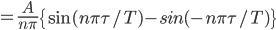 \displaystyle{=\frac{A}{n\pi}\left\{\sin(n\pi\tau/T)-sin(-n\pi\tau/T)\right\}}