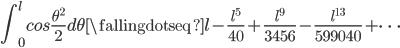 \displaystyle{\int _ {0}^l cos\frac{\theta^2}{2}d\theta \fallingdotseq l - \frac{l^5}{40} + \frac{l^9}{3456} - \frac{l^{13}}{599040} + \cdots}