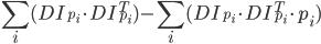 \displaystyle{\sum_{i} (DI_{p_{i}}\cdot DI^{T}_{p_{i}})-\sum_{i} (DI_{p_{i}}\cdot DI^{T}_{p_{i}}\cdot p_{i})}