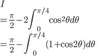 \displaystyle{I \\ = \frac{\pi}{2} -2 \int_0^{\pi/4}\cos^2 \theta d\theta \\ =  \frac{\pi}{2} - \int_0^{\pi/4}(1 + \cos 2 \theta) d\theta }
