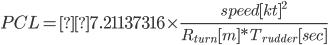 \displaystyle{PCL =7.21137316 \times \frac{speed[kt] ^ 2}{ R _ {turn}[m] * T _ {rudder}[sec]}}