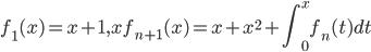 \displaystyle{f_1(x)}=x+1,xf_{n+1}(x)=x+x^2+\int_0^x f_n(t) dt