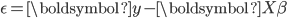\epsilon=\boldsymbol{y}-\boldsymbol{X\beta}