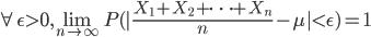 \forall \epsilon > 0, \lim_{n \right \infty} P( \frac{X_1 + X_2 + \dots + X_n}{n} - \mu  < \epsilon) = 1