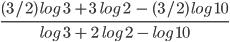 \frac{ (3/2) \ log \ 3 \ + 3 \ \ log \ 2 \ \ - \ (3/2)\ log \ 10}{log \ 3 \ + \ 2 \ \ log \ 2 \ - \ log \ 10}