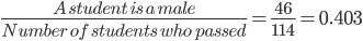 \frac{ A \ student \ is \ a \ male }{ Number \ of \ students \ who \ passed } = \frac{46}{114} =0.403