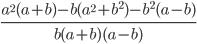 \frac{ a^{2}(a+b)-b(a^{2}+ b ^{2})- b ^{2}(a-b) }{b(a+b)(a-b)}