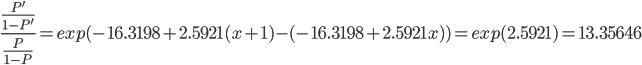 \frac{\frac{P'}{1-P'}}{ \frac{P}{1-P}}= exp(-16.3198+2.5921(x+1)-(-16.3198+2.5921x))=exp(2.5921)=13.35646