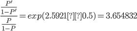 \frac{\frac{P'}{1-P'}}{ \frac{P}{1-P}}=exp(2.5921×0.5)=3.654832