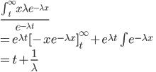 \frac{\int_t^\infty x\lambda e^{-\lambda x}}{e^{-\lambda t}}\\=e^{\lambda t}[-xe^{-\lambda x}]_t^\infty+e^{\lambda t}\int e^{-\lambda x}\\=t+\frac{1}{\lambda}