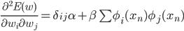 \frac{\partial^{2} E(w)}{\partial w_{i} \partial w_{j}}=\delta_{ij}\alpha+\beta\sum\phi_{i}(x_{n})\phi_{j}(x_{n})