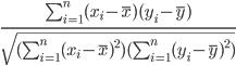\frac{\sum_{i=1}^n (x_i-\bar{x})(y_i-\bar{y})}{\sqrt{(\sum_{i=1}^n(x_i-\bar{x})^2)(\sum_{i=1}^n(y_i-\bar{y})^2)}}